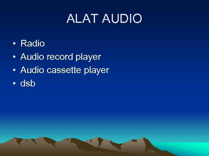 ALAT AUDIO • • Radio Audio record player Audio cassette player dsb