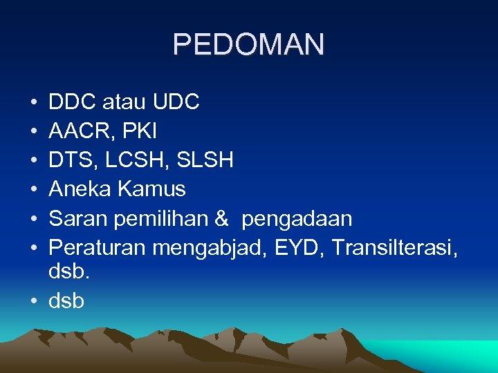 PEDOMAN • • • DDC atau UDC AACR, PKI DTS, LCSH, SLSH Aneka Kamus