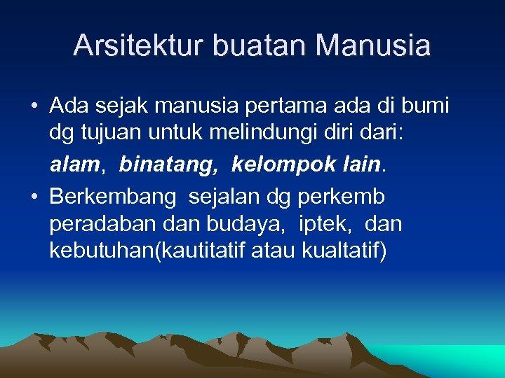 Arsitektur buatan Manusia • Ada sejak manusia pertama ada di bumi dg tujuan untuk