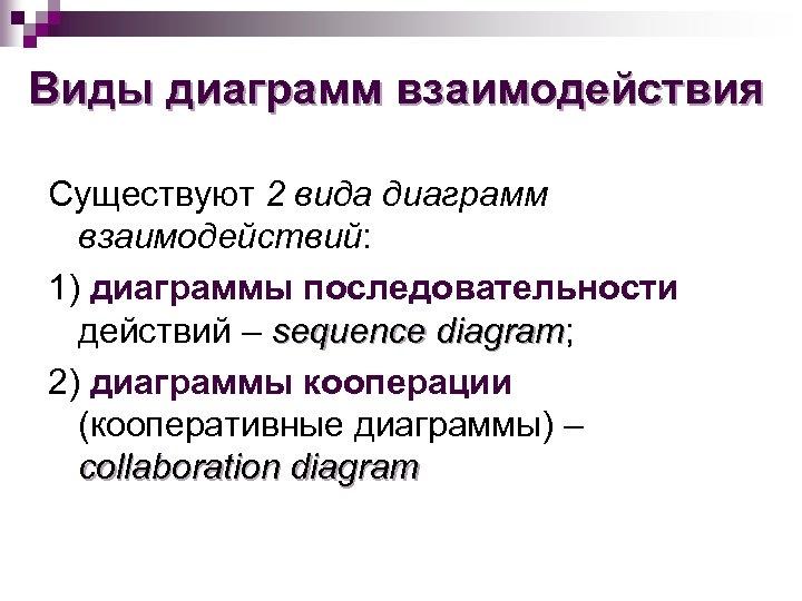 Виды диаграмм взаимодействия Существуют 2 вида диаграмм взаимодействий: 1) диаграммы последовательности действий – sequence