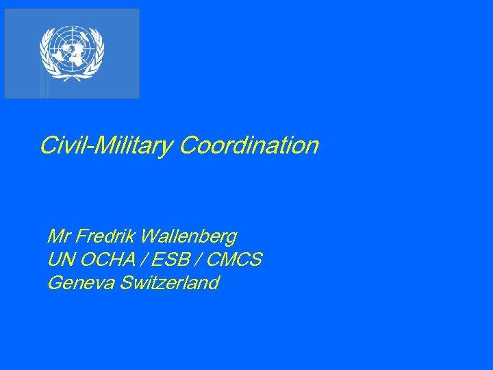 Civil-Military Coordination Mr Fredrik Wallenberg UN OCHA / ESB / CMCS Geneva Switzerland
