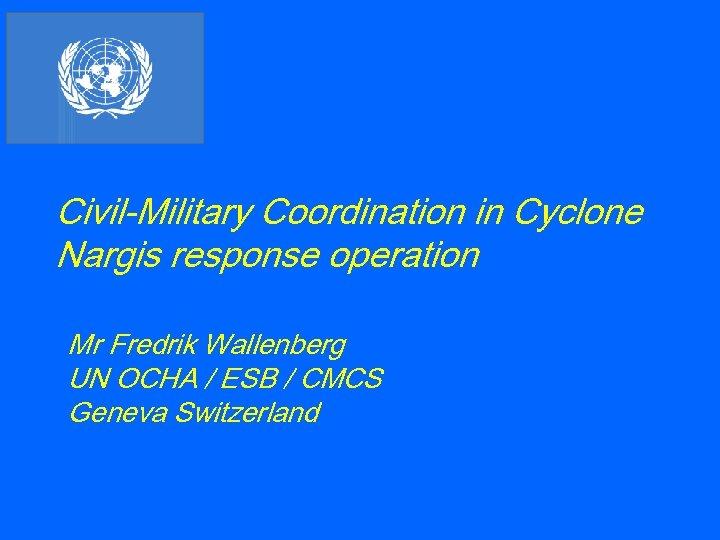 Civil-Military Coordination in Cyclone Nargis response operation Mr Fredrik Wallenberg UN OCHA / ESB