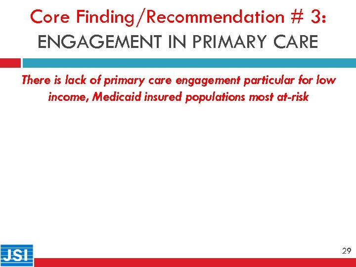 Core Finding/Recommendation # 3: ENGAGEMENT IN PRIMARY CARE 29 There is lack of primary