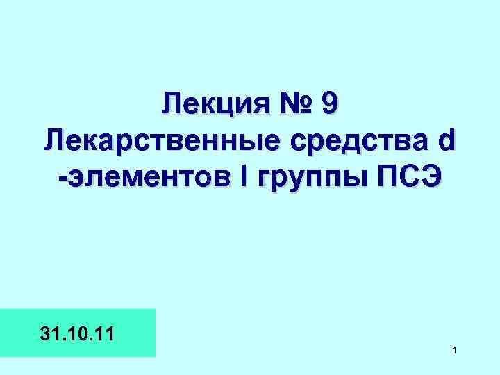 Лекция № 9 Лекарственные средства d -элементов I группы ПСЭ 31. 10. 11 1