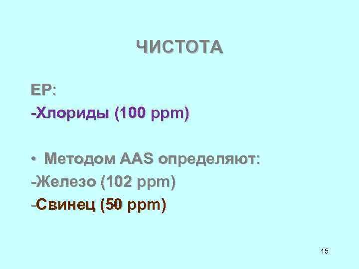 ЧИСТОТА ЕР: -Хлориды (100 ppm) • Методом ААS определяют: -Железо (102 ppm) -Свинец (50