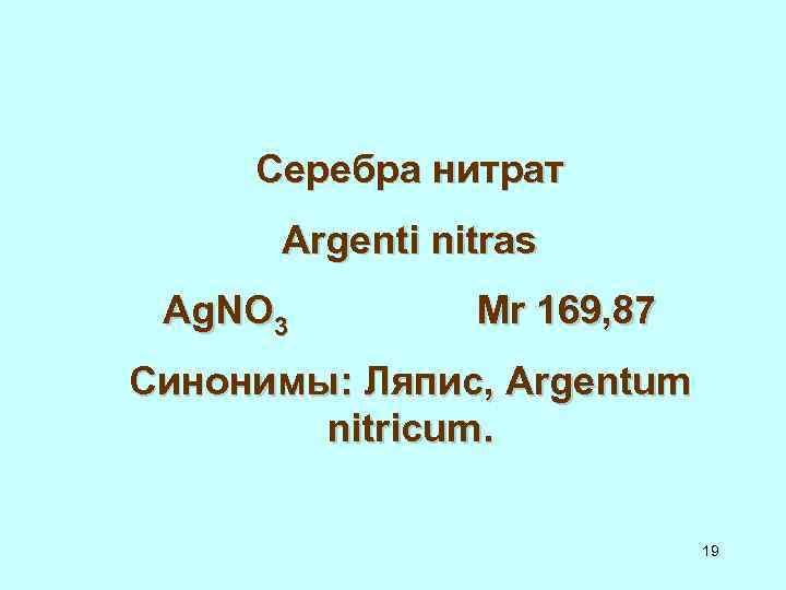Серебра нитрат Argenti nitras Ag. NO 3 Мr 169, 87 Синонимы: Ляпис, Argentum nitricum.