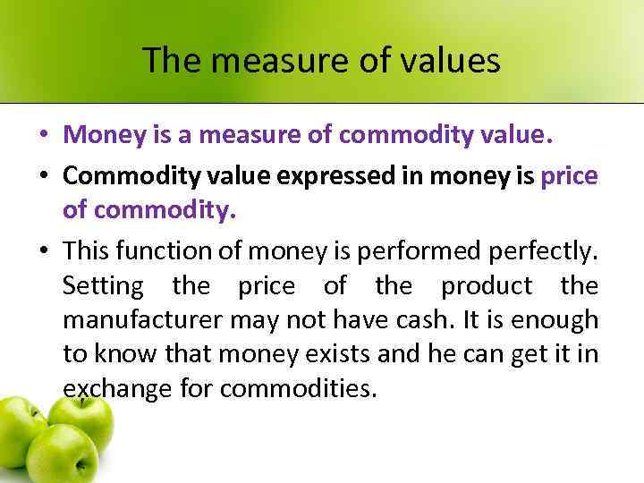 The measure of values • Money is a measure of commodity value. • Commodity