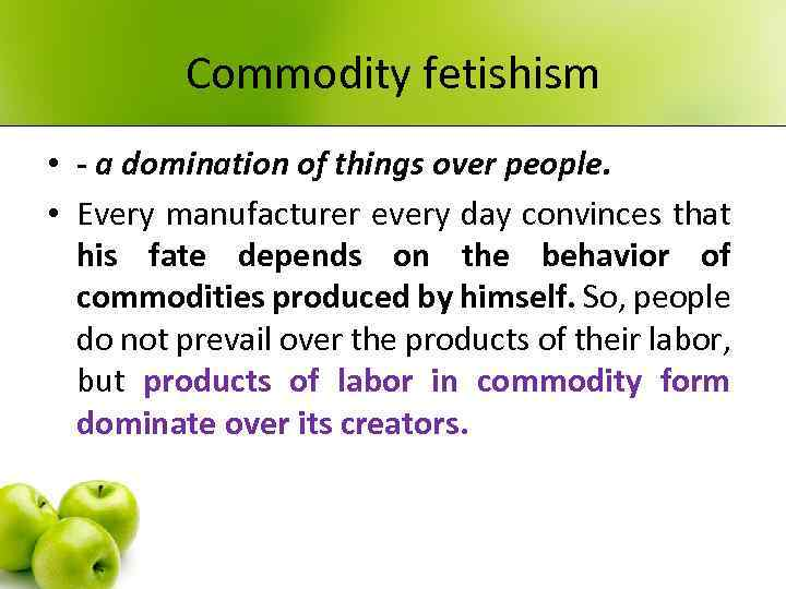 Commodity fetishism • - a domination of things over people. • Every manufacturer every