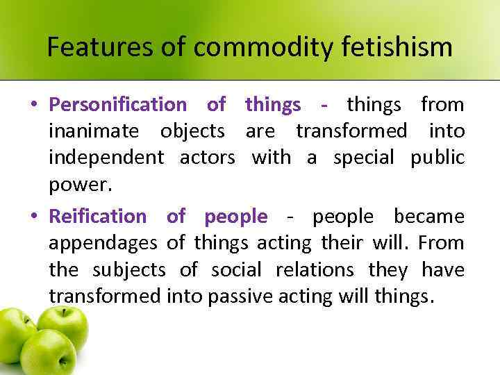 Features of commodity fetishism • Personification of things - things from inanimate objects are