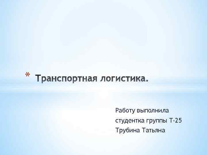 * Работу выполнила студентка группы Т-25 Трубина Татьяна