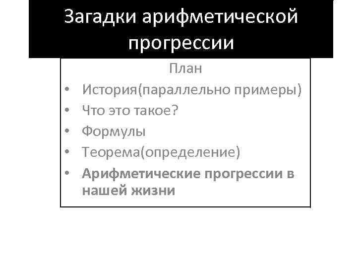 Загадки арифметической прогрессии • • • План История(параллельно примеры) Что это такое? Формулы Теорема(определение)