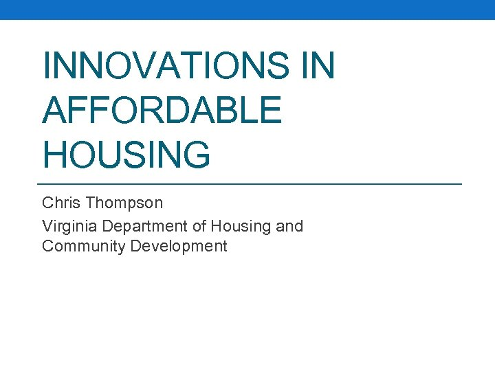 INNOVATIONS IN AFFORDABLE HOUSING Chris Thompson Virginia Department of Housing and Community Development