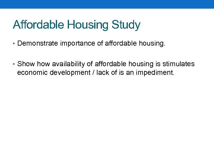 Affordable Housing Study • Demonstrate importance of affordable housing. • Show availability of affordable