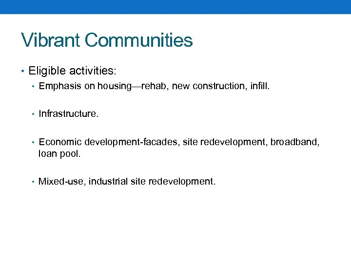 Vibrant Communities • Eligible activities: • Emphasis on housing—rehab, new construction, infill. • Infrastructure.
