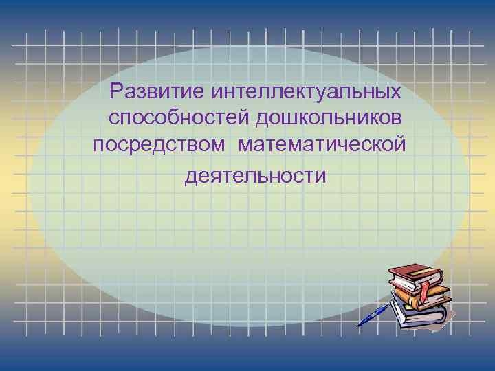 Развитие интеллектуальных способностей дошкольников посредством математической деятельности