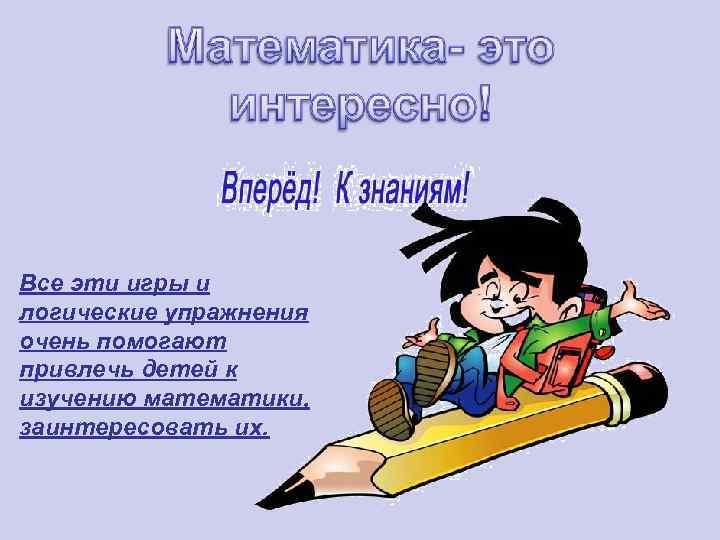 Все эти игры и логические упражнения очень помогают привлечь детей к изучению математики, заинтересовать