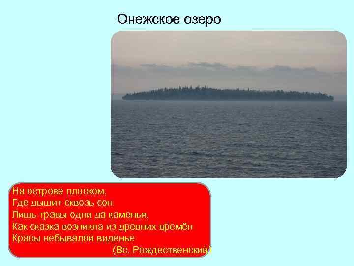 Онежское озеро На острове плоском, Где дышит сквозь сон Лишь травы одни да каменья,