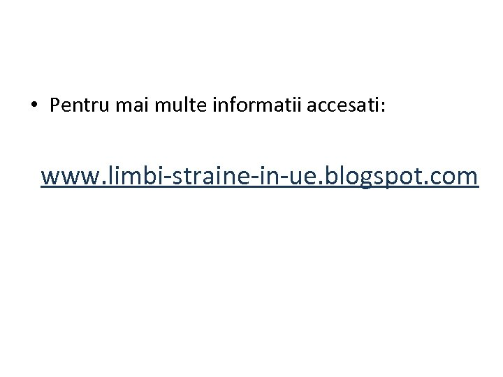 • Pentru mai multe informatii accesati: www. limbi-straine-in-ue. blogspot. com