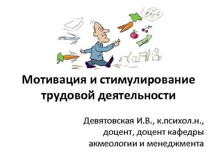 Мотивация и стимулирование трудовой деятельности Девятовская И. В. , к. психол. н. , доцент