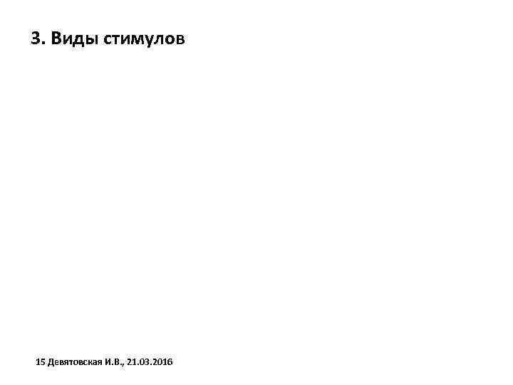 3. Виды стимулов 15 Девятовская И. В. , 21. 03. 2016