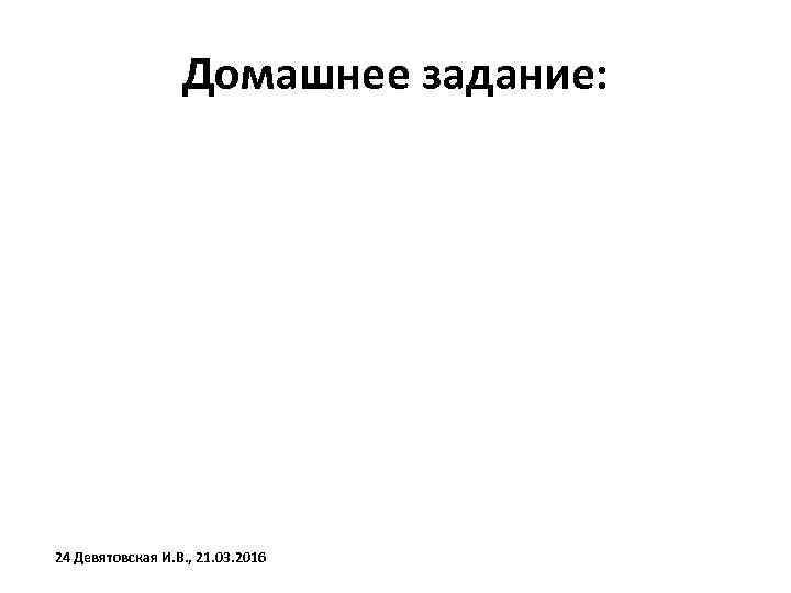 Домашнее задание: 24 Девятовская И. В. , 21. 03. 2016