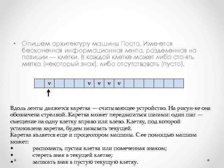 • Опишем архитектуру машины Поста. Име ется бесконечная информационная лента, разделенная на позиции