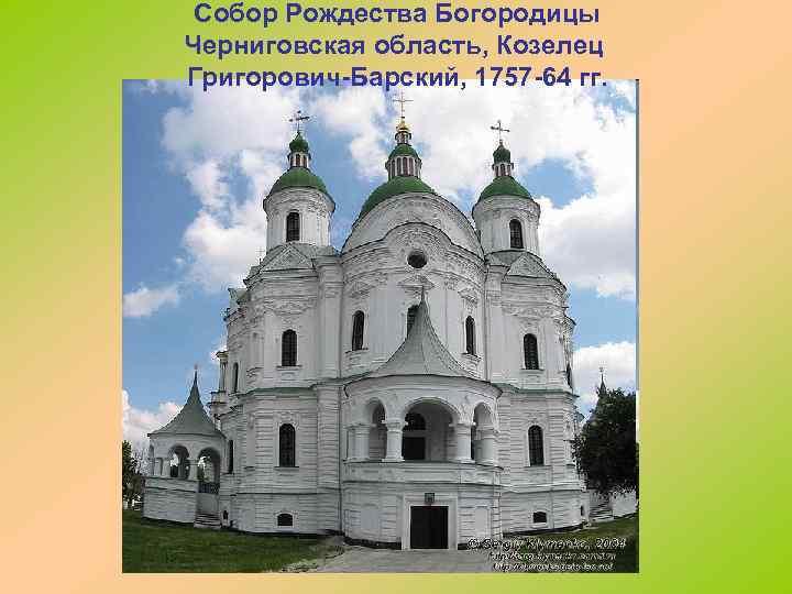 Собор Рождества Богородицы Черниговская область, Козелец Григорович-Барский, 1757 -64 гг.
