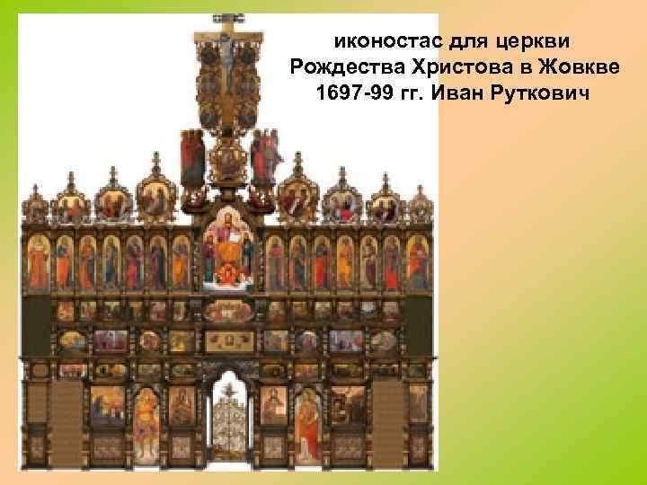 иконостас для церкви Рождества Христова в Жовкве 1697 -99 гг. Иван Руткович