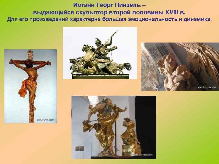Иоганн Георг Пинзель – выдающийся скульптор второй половины XVIII в. Для его произведений характерна