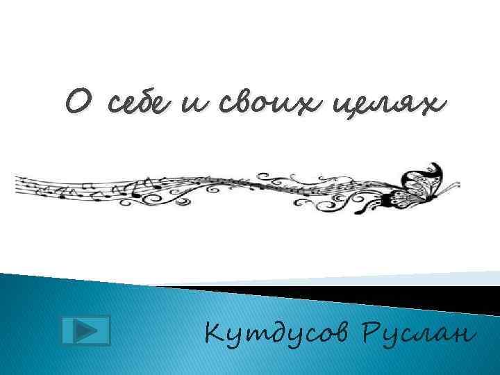 О себе и своих целях Кутдусов Руслан