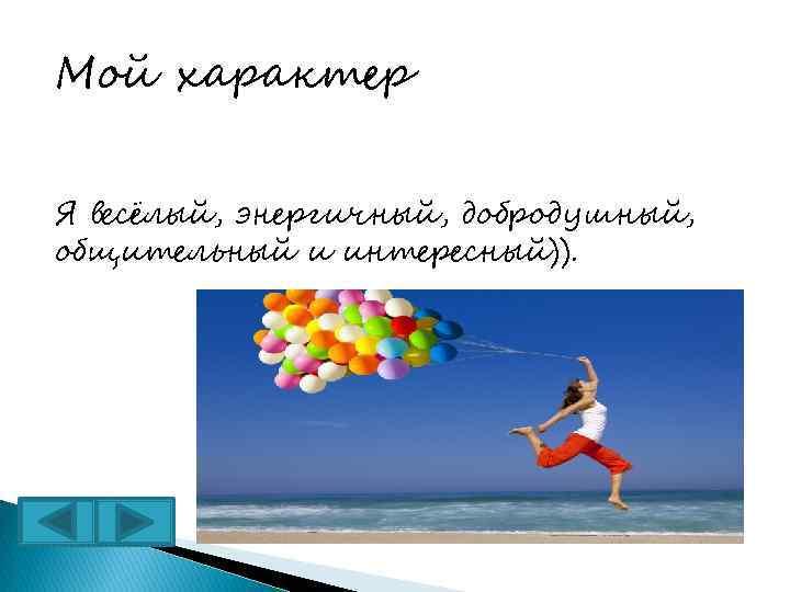 Мой характер Я весёлый, энергичный, добродушный, общительный и интересный)).