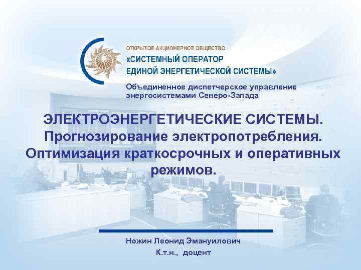 Объединенное диспетчерское управление энергосистемами Северо-Запада ЭЛЕКТРОЭНЕРГЕТИЧЕСКИЕ СИСТЕМЫ. Прогнозирование электропотребления. Оптимизация краткосрочных и оперативных режимов.