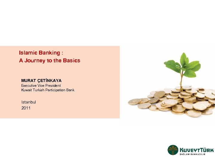 Islamic Banking : A Journey to the Basics MURAT ÇETİNKAYA Executive Vice President Kuwait
