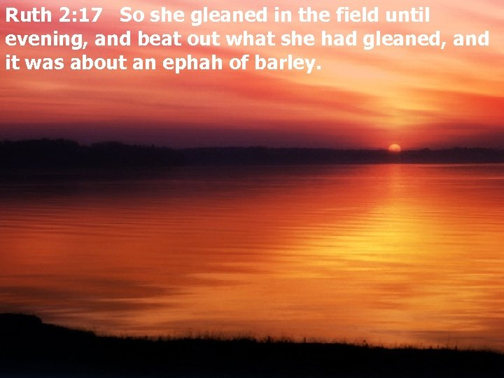 Ruth 2: 17 So she gleaned in the field until evening, and beat out