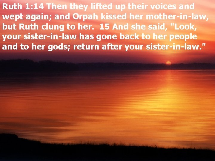 Ruth 1: 14 Then they lifted up their voices and wept again; and Orpah