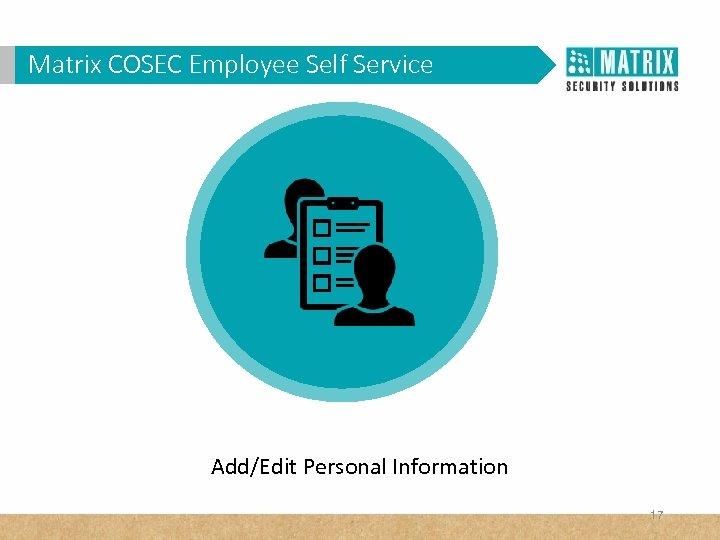 Matrix COSEC Corporates? WHY VAM in. Employee Self Service Add/Edit Personal Information 17