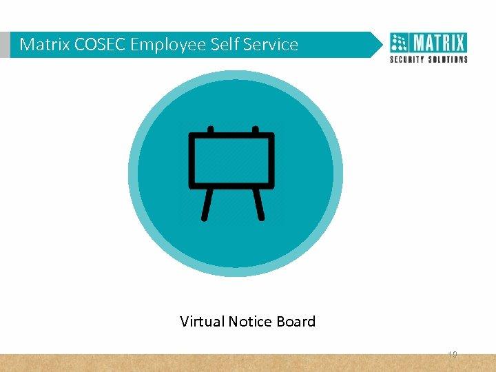 Matrix COSEC Corporates? WHY VAM in. Employee Self Service Virtual Notice Board 19