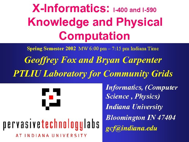 X-Informatics: I-400 and I-590 Knowledge and Physical Computation Spring Semester 2002 MW 6: 00