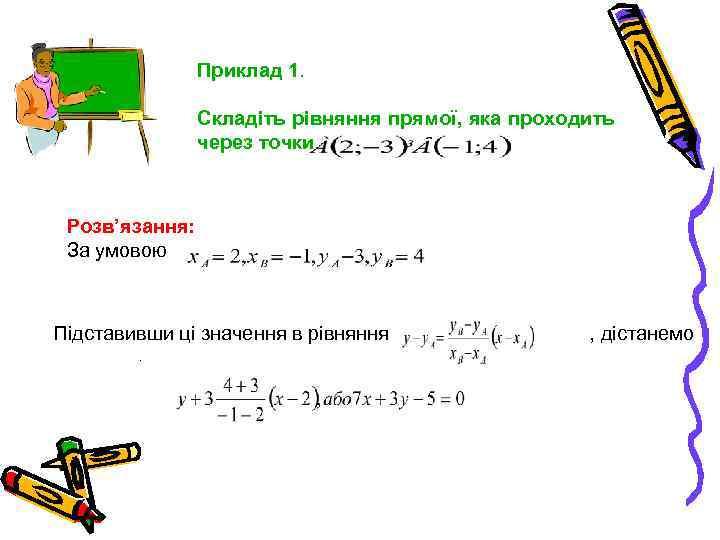 Приклад 1. Складіть рівняння прямої, яка проходить через точки Розв'язання: За умовою Підставивши ці