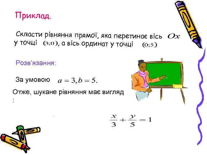 Приклад. Скласти рівняння прямої, яка перетинає вісь у точці , а вісь ординат у
