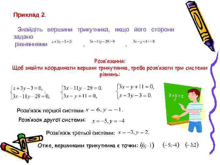 Приклад 2. Знайдіть вершини трикутника, якщо його сторони задано рівняннями , , Розв'язання: Щоб