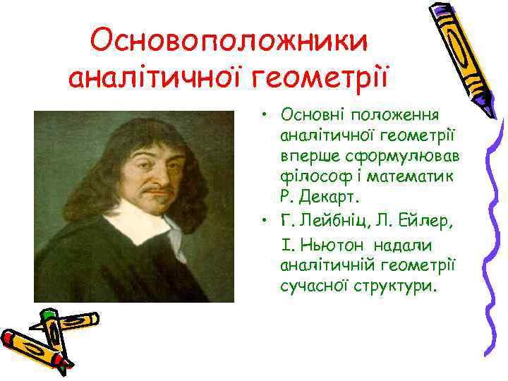 Основоположники аналітичної геометрії • Основні положення аналітичної геометрії вперше сформулював філософ і математик Р.