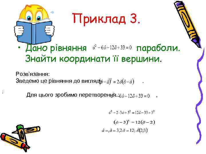 Приклад 3. • Дано рівняння параболи. Знайти координати її вершини. Розв'язання: Зведемо це рівняння