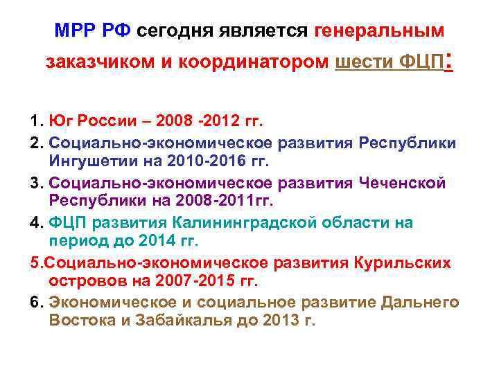 МРР РФ сегодня является генеральным заказчиком и координатором шести ФЦП: 1. Юг России –