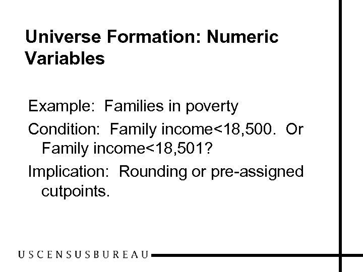 Universe Formation: Numeric Variables Example: Families in poverty Condition: Family income<18, 500. Or Family