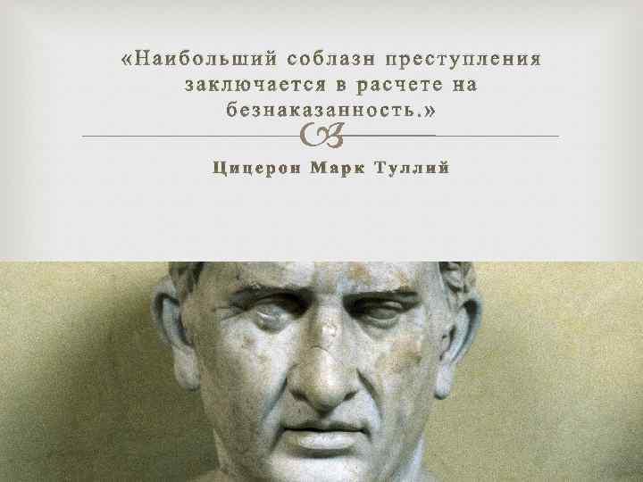 «Наибольший соблазн преступления заключается в расчете на безнаказанность. » Цицерон Марк Туллий