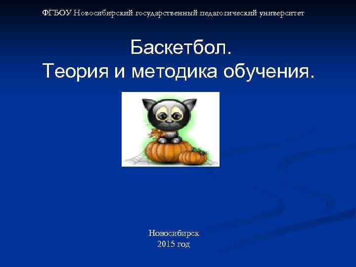 ФГБОУ Новосибирский государственный педагогический университет Баскетбол. Теория и методика обучения. Новосибирск 2015 год