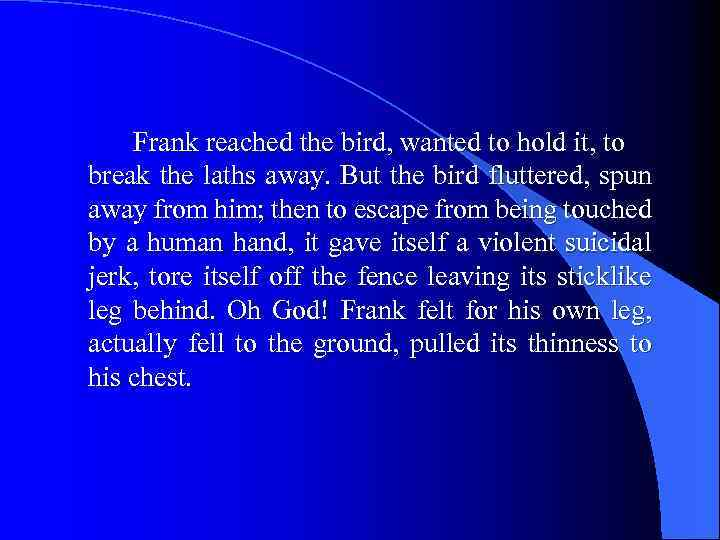 Frank reached the bird, wanted to hold it, to break the laths away. But