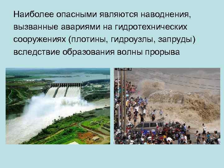 Наиболее опасными являются наводнения, вызванные авариями на гидротехнических сооружениях (плотины, гидроузлы, запруды) вследствие образования