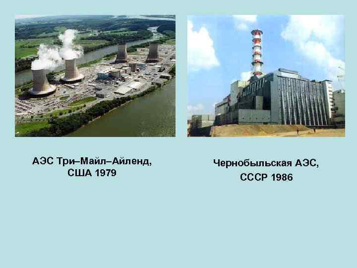 АЭС Три Майл Айленд, США 1979 Чернобыльская АЭС, СССР 1986